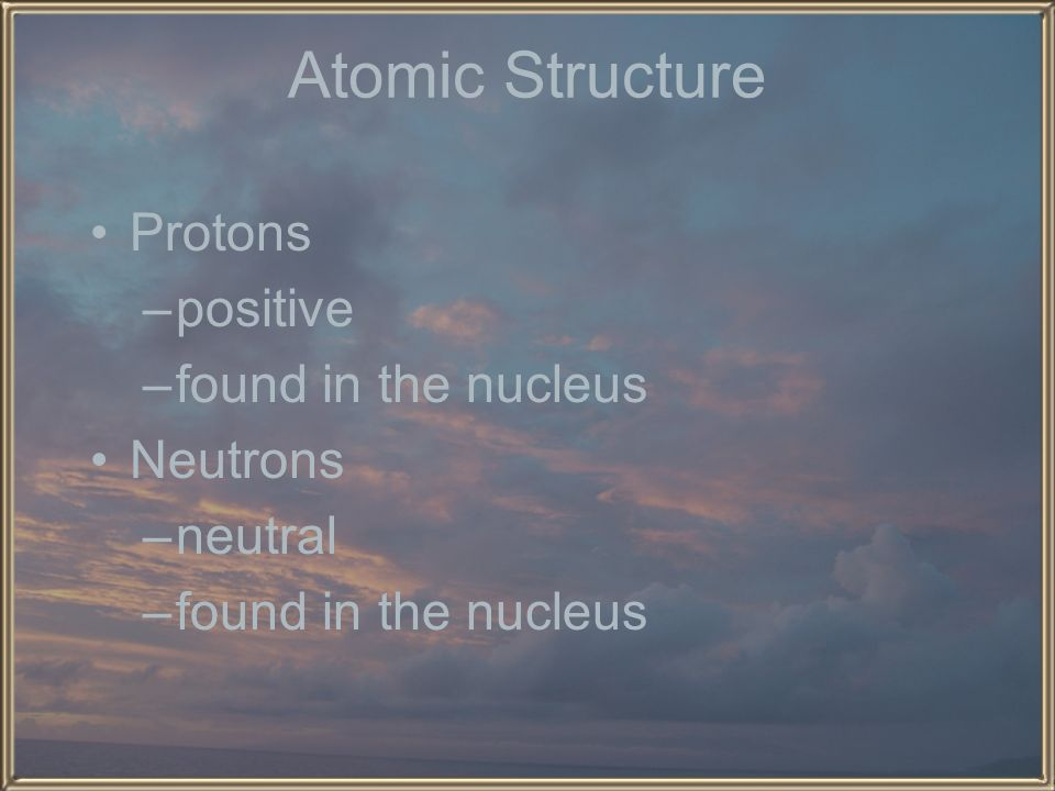 Atomic Structure Protons positive found in the nucleus Neutrons
