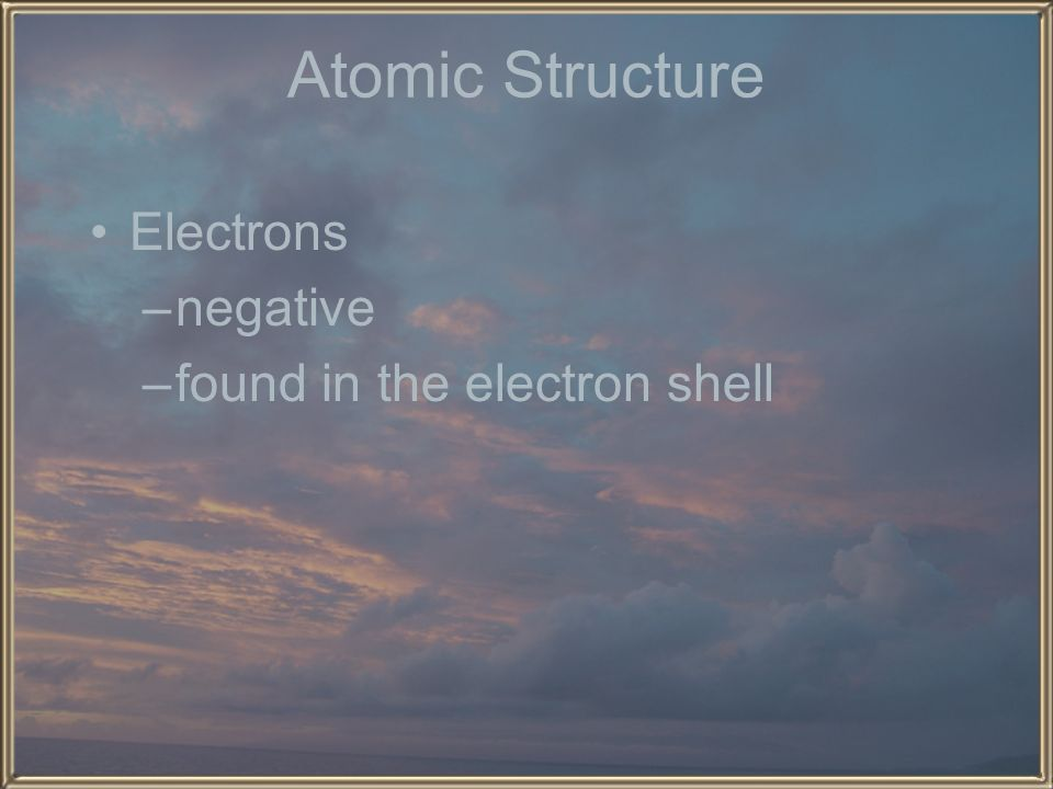 Atomic Structure Electrons negative found in the electron shell
