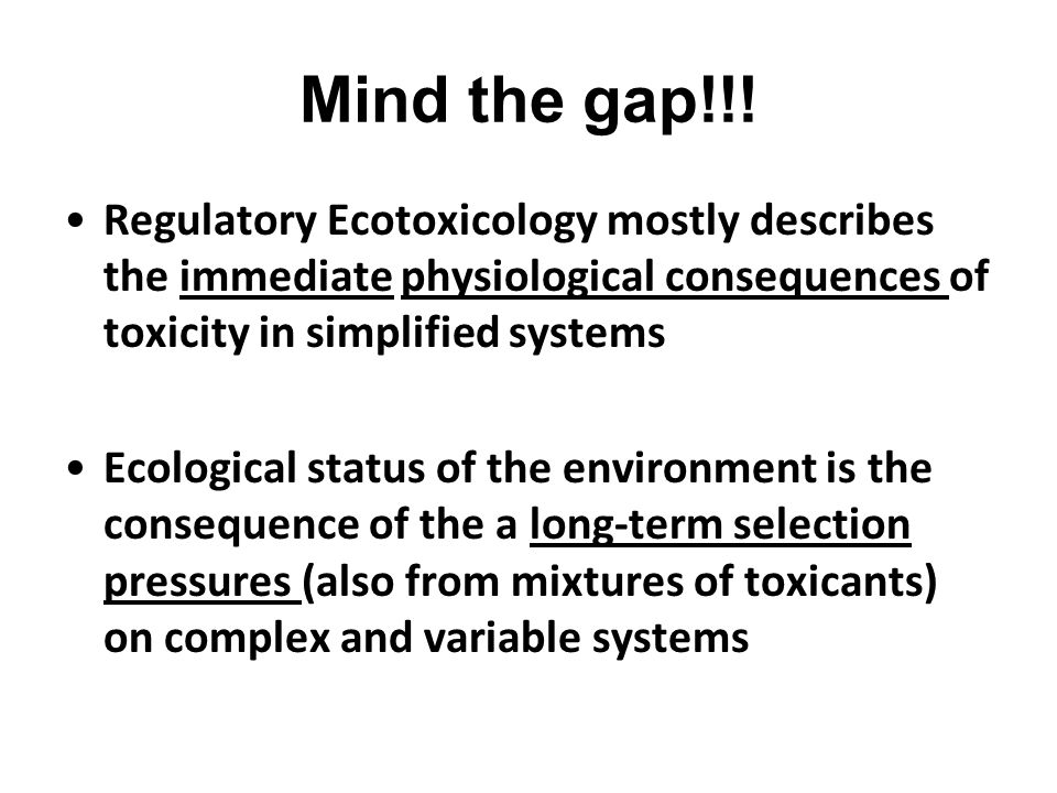 Mind the gap!!! Regulatory Ecotoxicology mostly describes the immediate physiological consequences of toxicity in simplified systems.