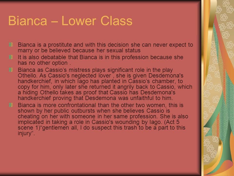 Bianca – Lower Class Bianca is a prostitute and with this decision she can never expect to marry or be believed because her sexual status.