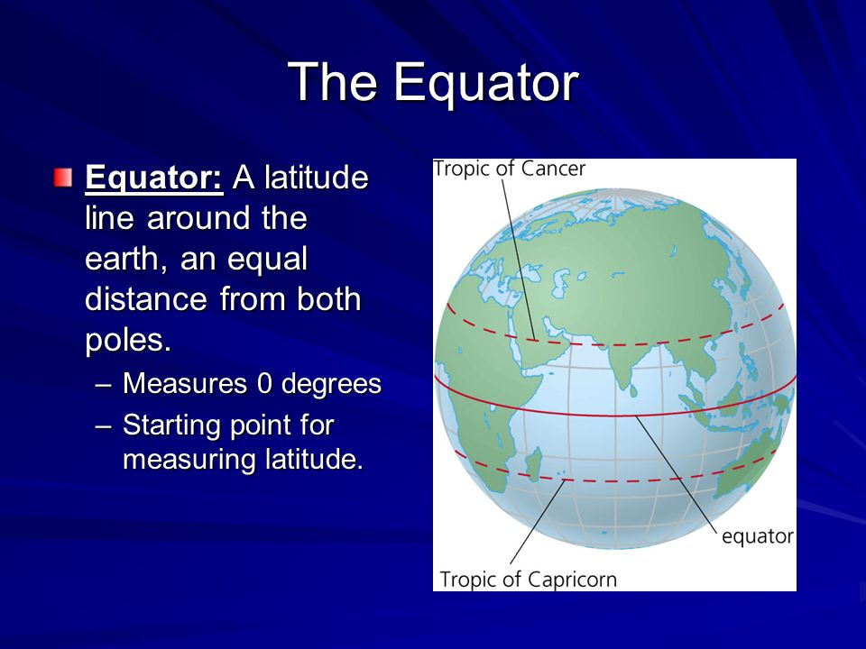 The Equator Equator: A latitude line around the earth, an equal distance from both poles. Measures 0 degrees.