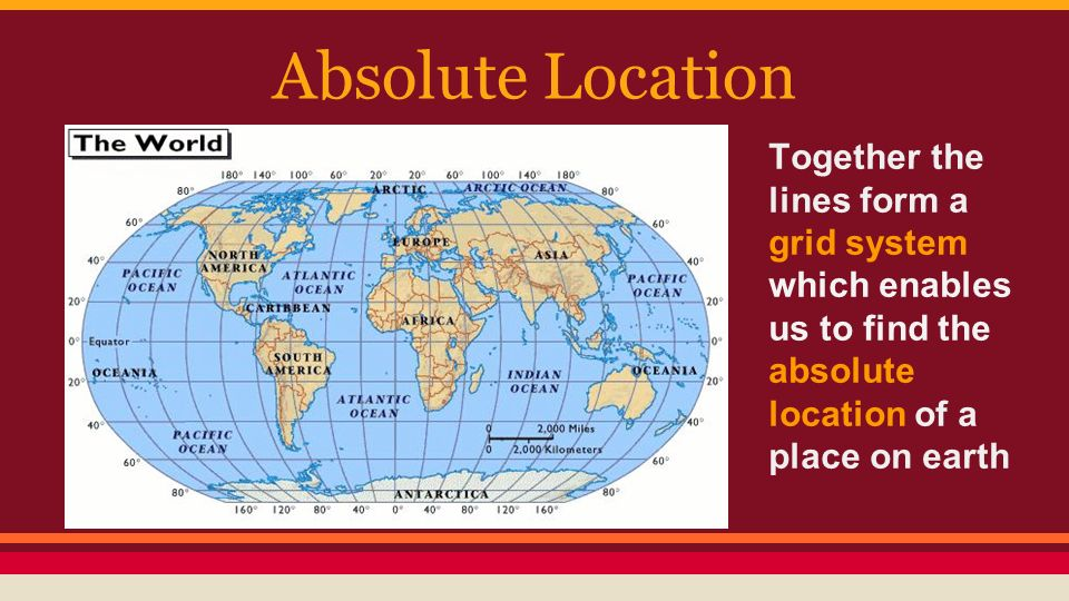 Absolute Location Together the lines form a grid system which enables us to find the absolute location of a place on earth.