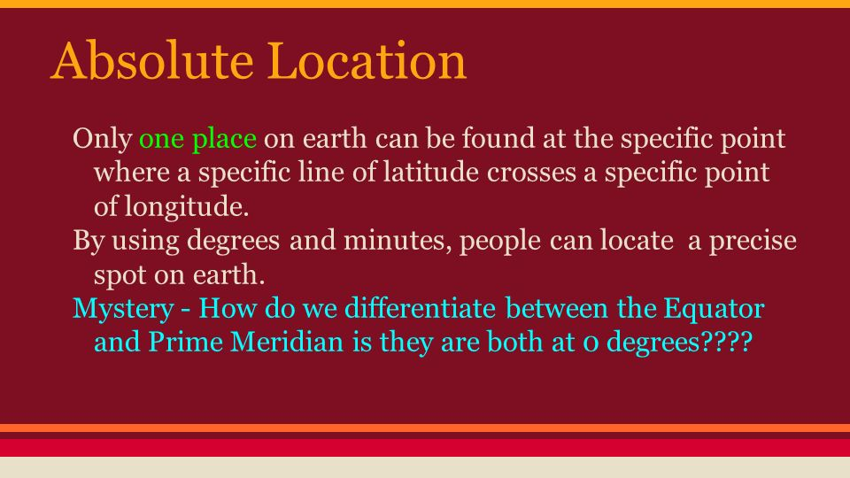 Absolute Location Only one place on earth can be found at the specific point where a specific line of latitude crosses a specific point of longitude.