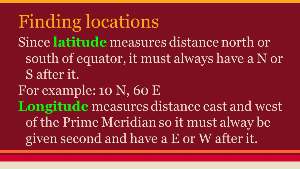 Finding locations Since latitude measures distance north or south of equator, it must always have a N or S after it.