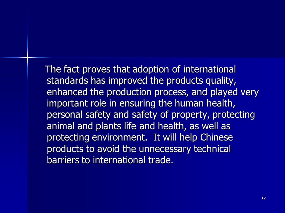 The fact proves that adoption of international standards has improved the products quality, enhanced the production process, and played very important role in ensuring the human health, personal safety and safety of property, protecting animal and plants life and health, as well as protecting environment.