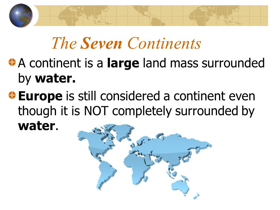 The Seven Continents A continent is a large land mass surrounded by water.