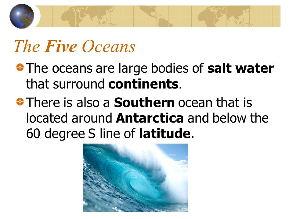 The Five Oceans The oceans are large bodies of salt water that surround continents.
