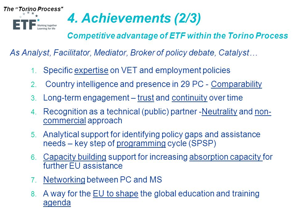 4. Achievements (2/3) Competitive advantage of ETF within the Torino Process. As Analyst, Facilitator, Mediator, Broker of policy debate, Catalyst…