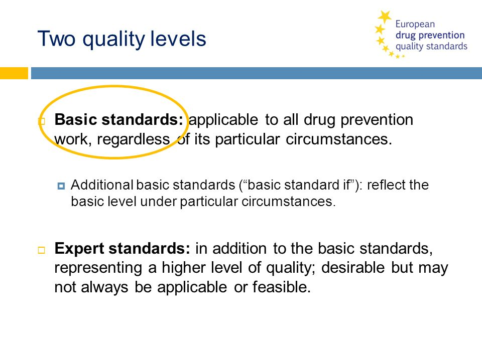 Two quality levels Basic standards: applicable to all drug prevention work, regardless of its particular circumstances.