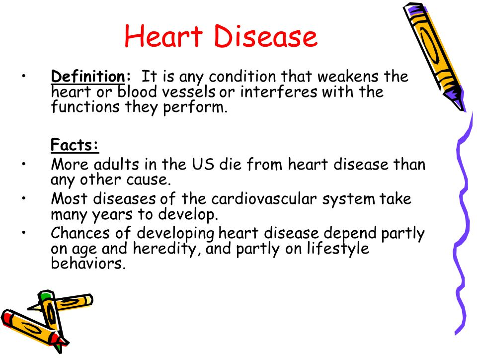 Heart Disease Definition: It is any condition that weakens the heart or blood vessels or interferes with the functions they perform.