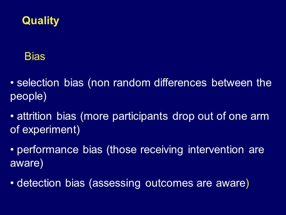 Quality Bias. selection bias (non random differences between the people) attrition bias (more participants drop out of one arm of experiment)