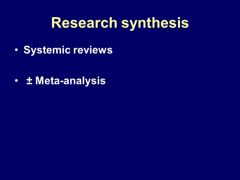 Research synthesis Systemic reviews ± Meta-analysis