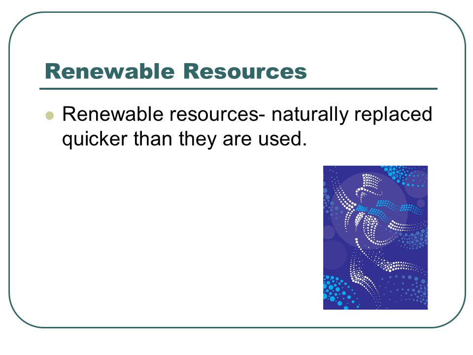 Renewable Resources Renewable resources- naturally replaced quicker than they are used.