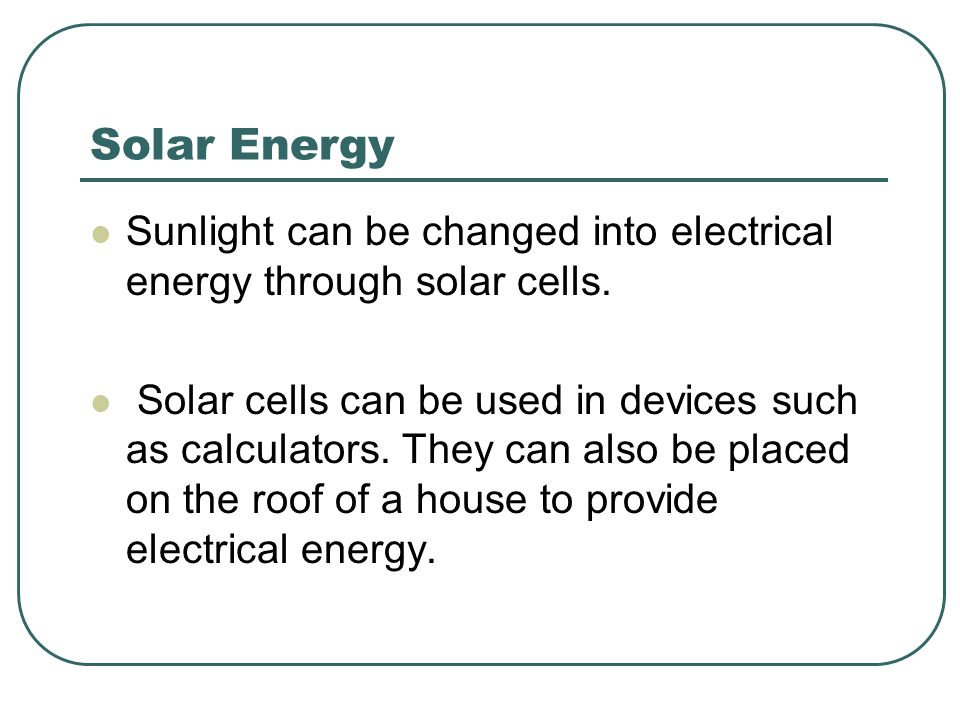 Solar Energy Sunlight can be changed into electrical energy through solar cells.