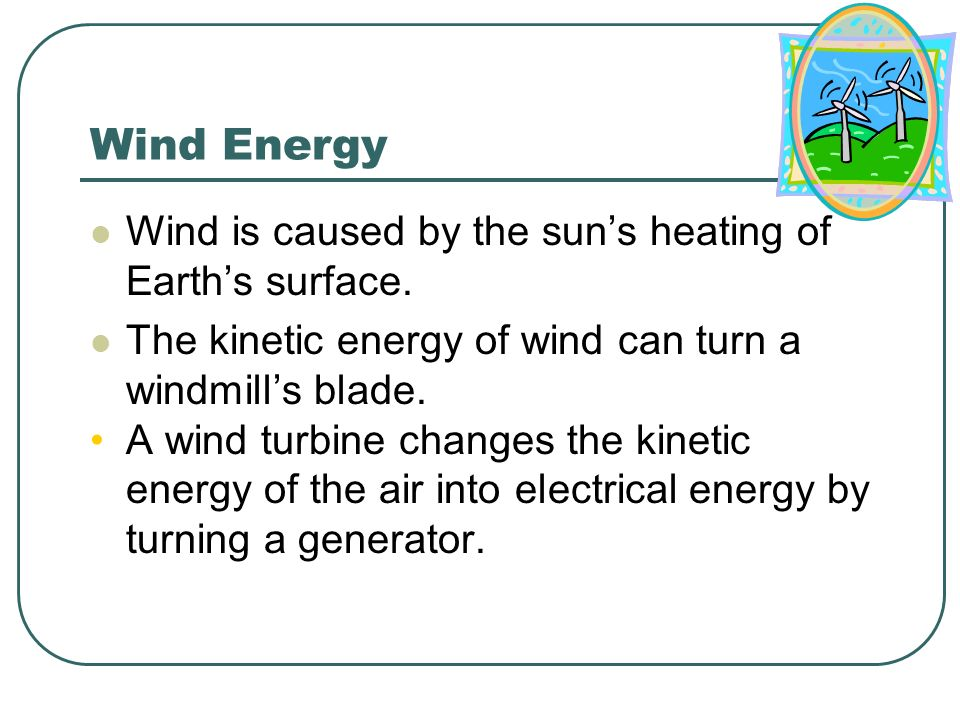 Wind Energy Wind is caused by the sun's heating of Earth's surface.