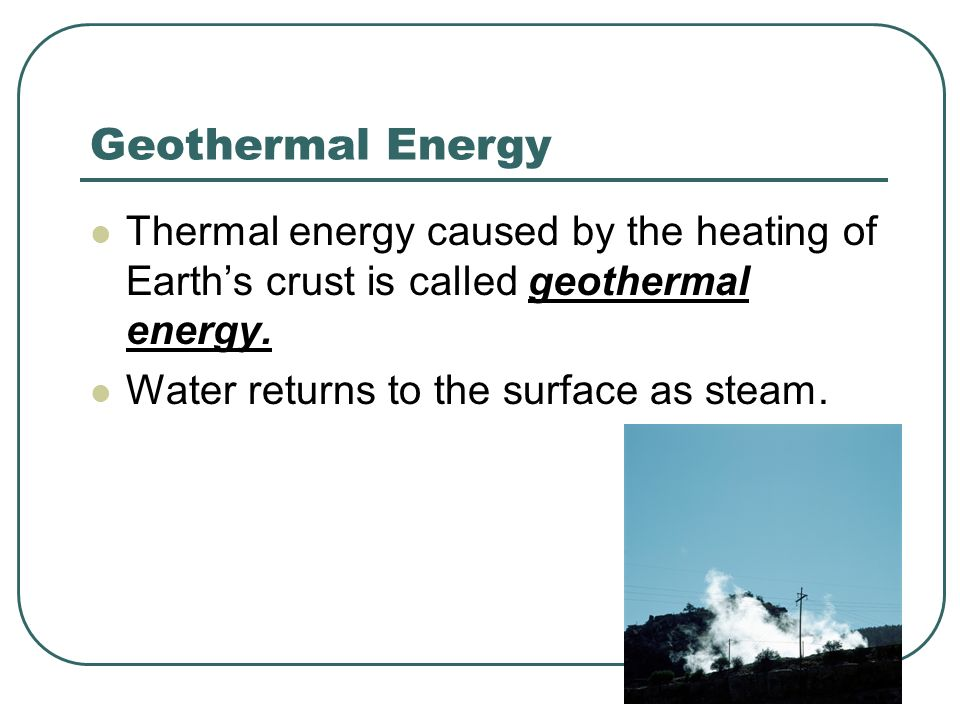 Geothermal Energy Thermal energy caused by the heating of Earth's crust is called geothermal energy.