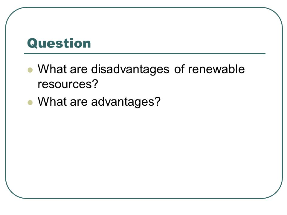 Question What are disadvantages of renewable resources