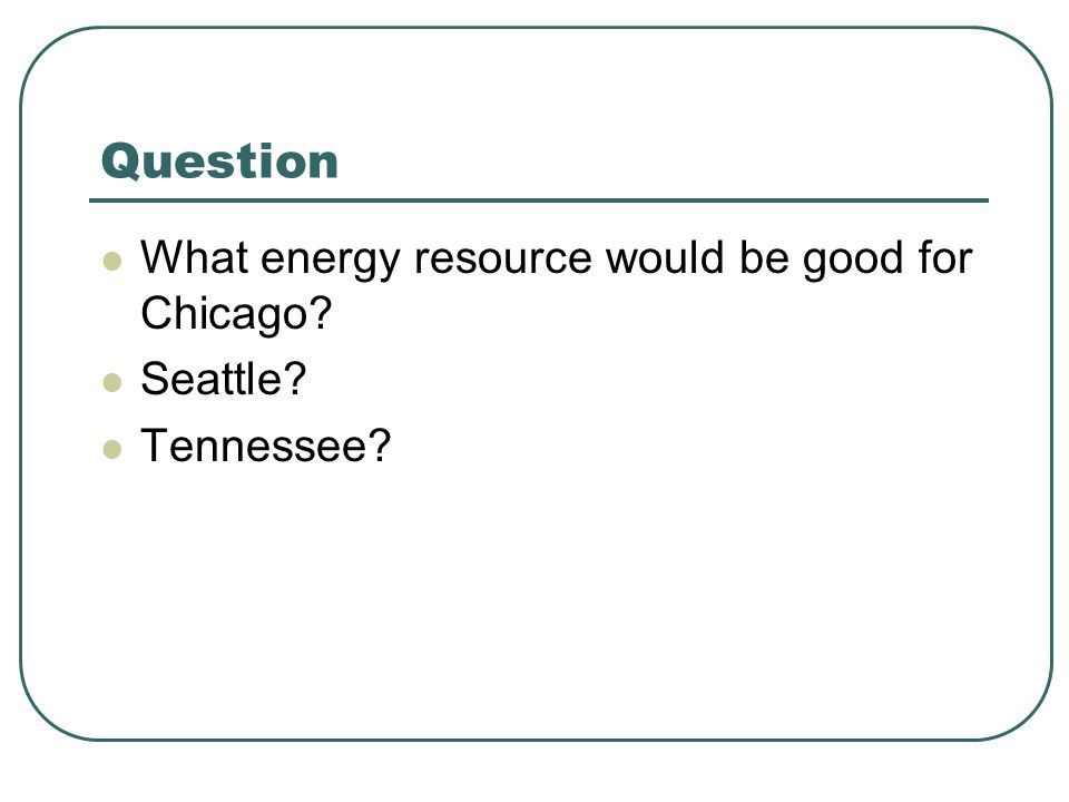 Question What energy resource would be good for Chicago Seattle