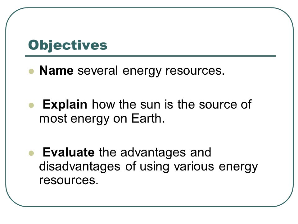 Objectives Name several energy resources.