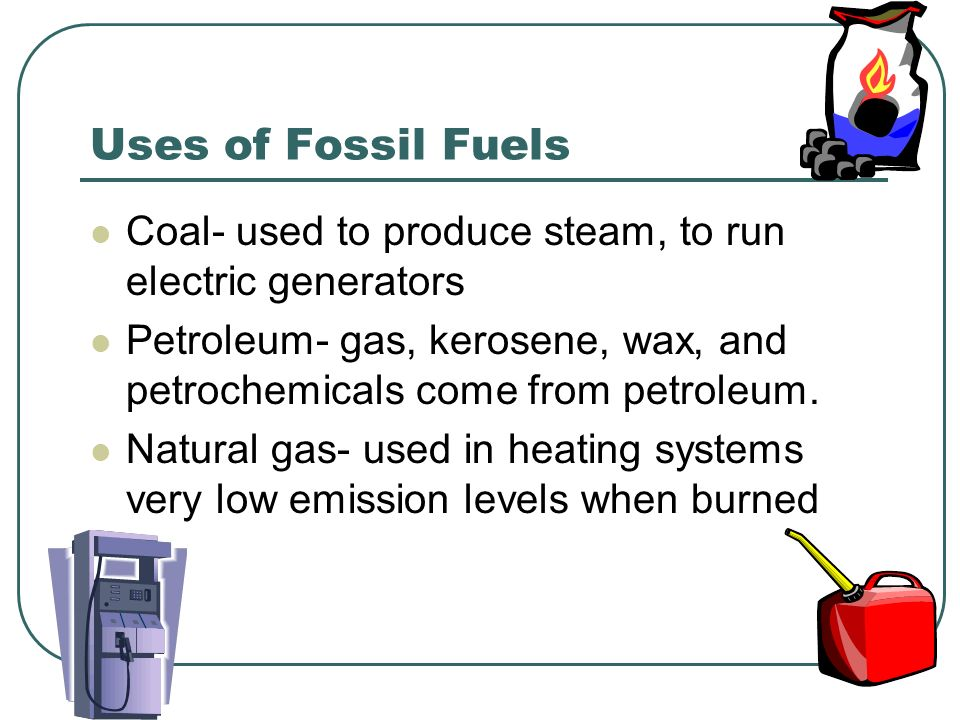 Uses of Fossil Fuels Coal- used to produce steam, to run electric generators. Petroleum- gas, kerosene, wax, and petrochemicals come from petroleum.