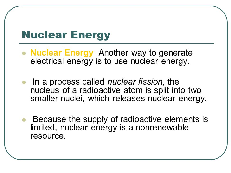 Nuclear Energy Nuclear Energy Another way to generate electrical energy is to use nuclear energy.