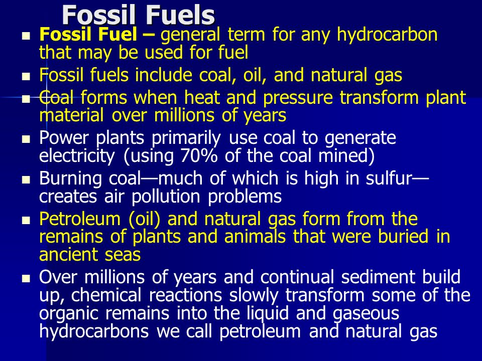 Fossil Fuels Fossil Fuel – general term for any hydrocarbon that may be used for fuel. Fossil fuels include coal, oil, and natural gas.