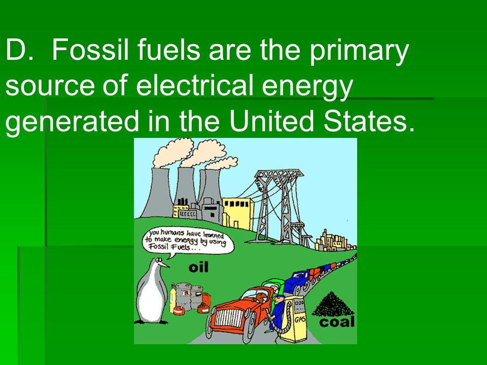 D. Fossil fuels are the primary source of electrical energy generated in the United States.