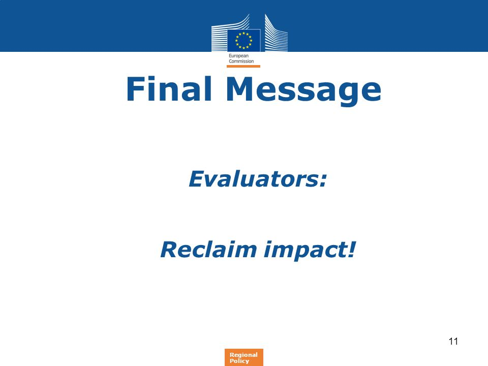 Final Message Evaluators: Reclaim impact! Regional Policy 11