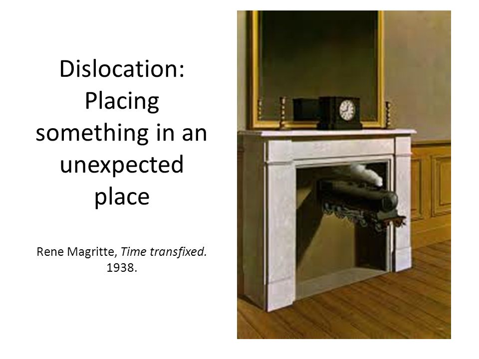 Dislocation: Placing something in an unexpected place Rene Magritte, Time transfixed