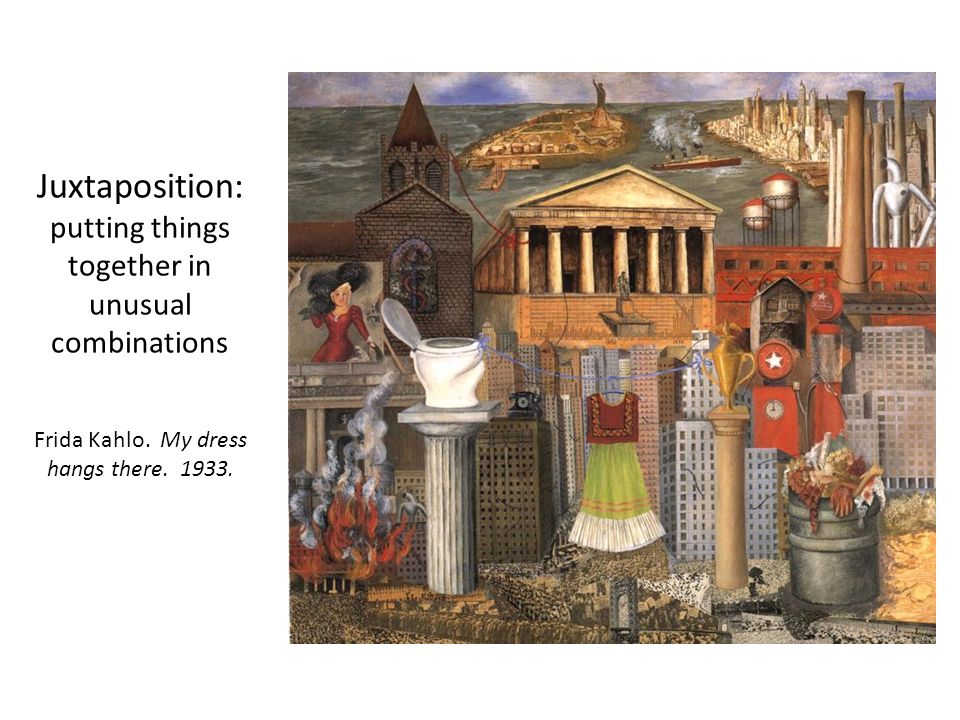 Juxtaposition: putting things together in unusual combinations Frida Kahlo.