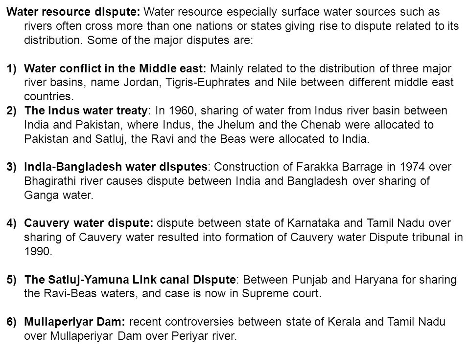 Water resource dispute: Water resource especially surface water sources such as rivers often cross more than one nations or states giving rise to dispute related to its distribution. Some of the major disputes are: