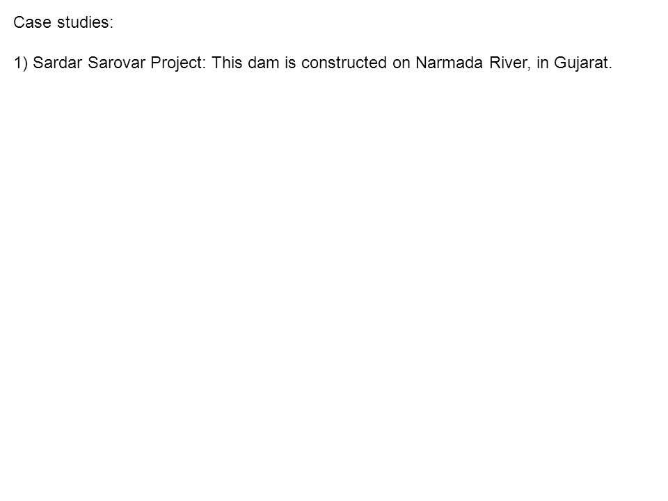 Case studies: 1) Sardar Sarovar Project: This dam is constructed on Narmada River, in Gujarat.