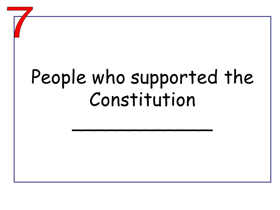 People who supported the Constitution ____________