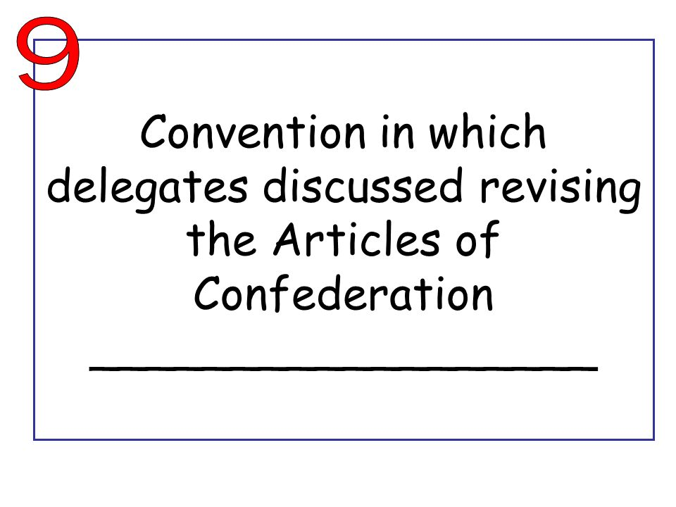 9 Convention in which delegates discussed revising the Articles of Confederation __________________
