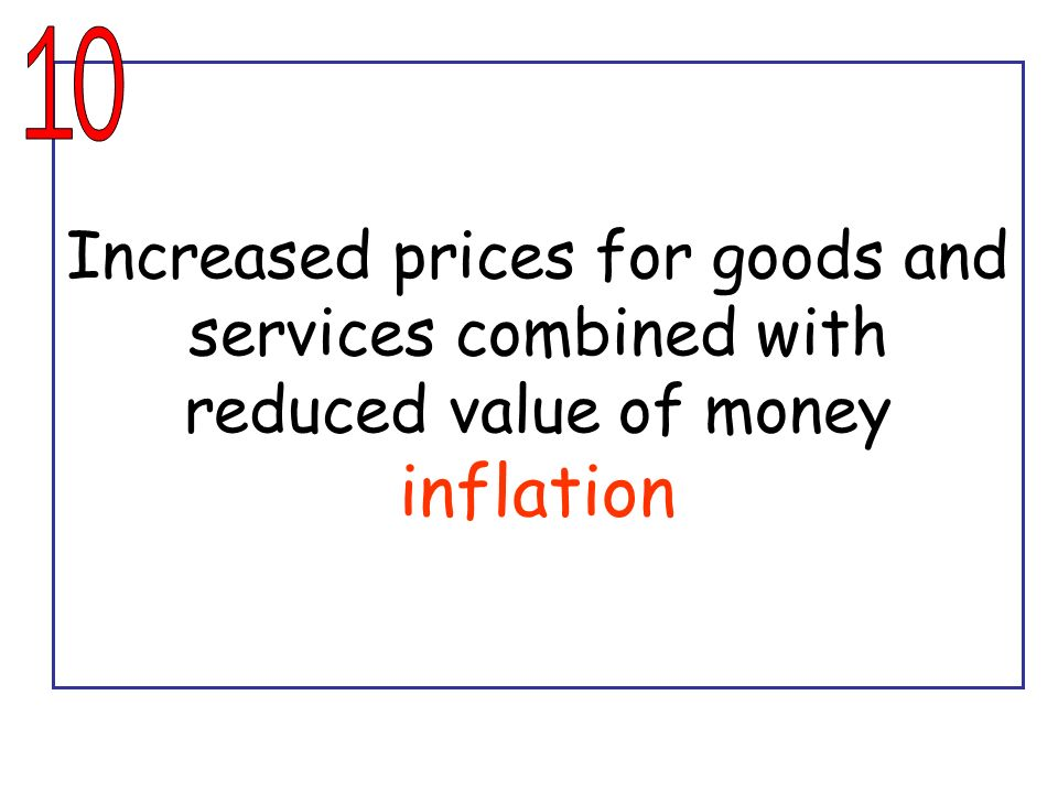 10 Increased prices for goods and services combined with reduced value of money inflation