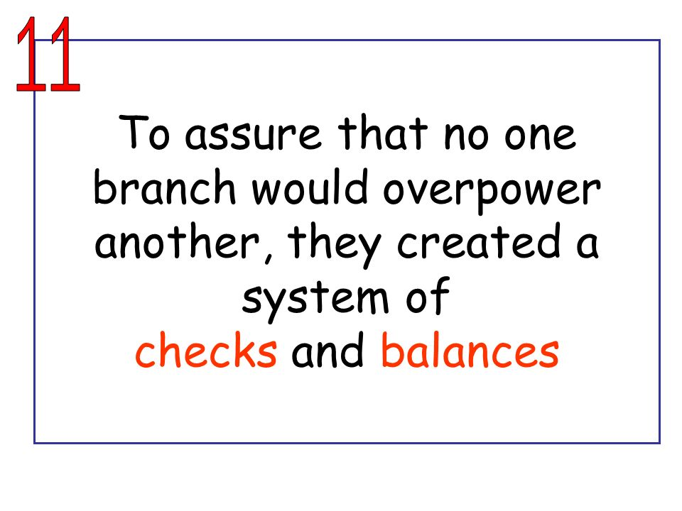 11 To assure that no one branch would overpower another, they created a system of checks and balances.