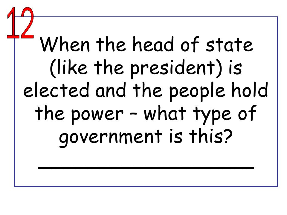 12 When the head of state (like the president) is elected and the people hold the power – what type of government is this.
