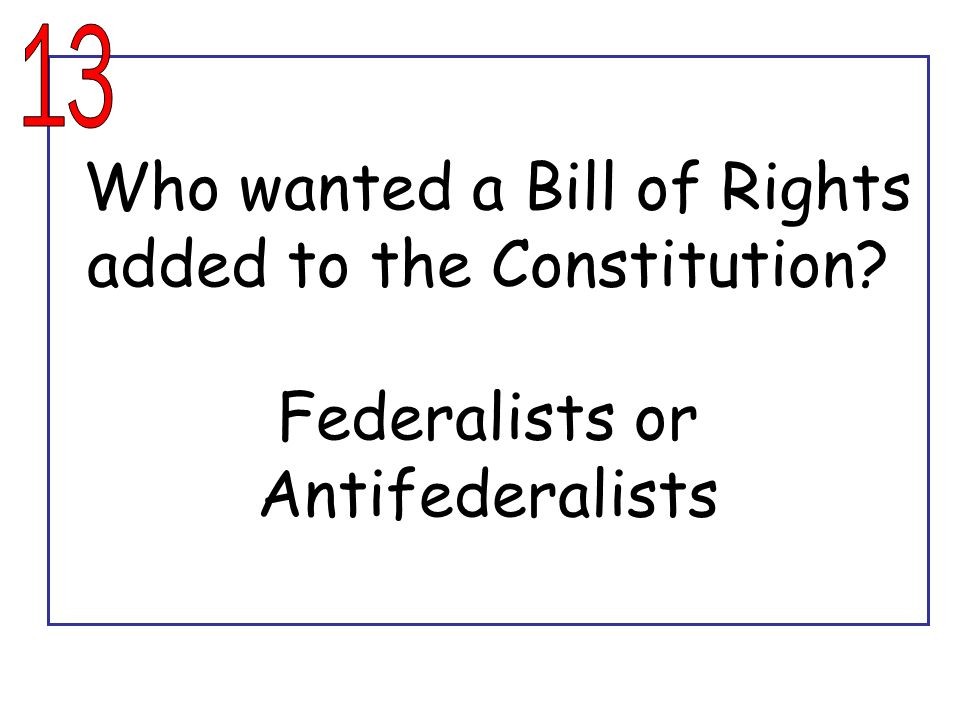 13 Who wanted a Bill of Rights added to the Constitution Federalists or Antifederalists