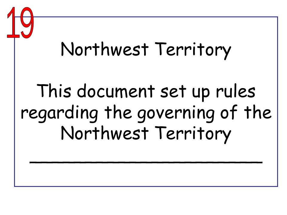 19 Northwest Territory This document set up rules regarding the governing of the Northwest Territory _____________________.