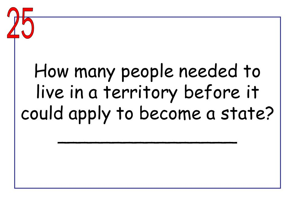25 How many people needed to live in a territory before it could apply to become a state.
