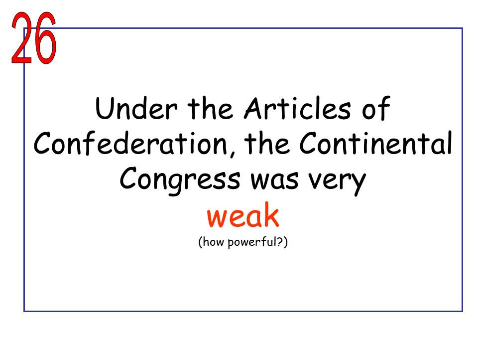 26 Under the Articles of Confederation, the Continental Congress was very weak (how powerful )