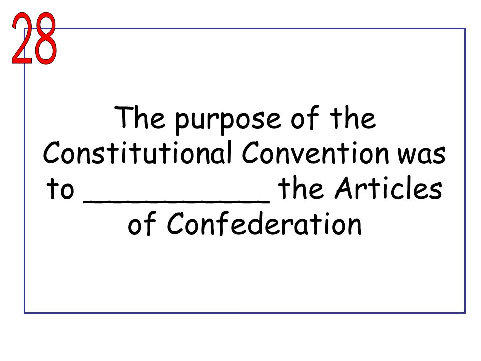 28 The purpose of the Constitutional Convention was to __________ the Articles of Confederation
