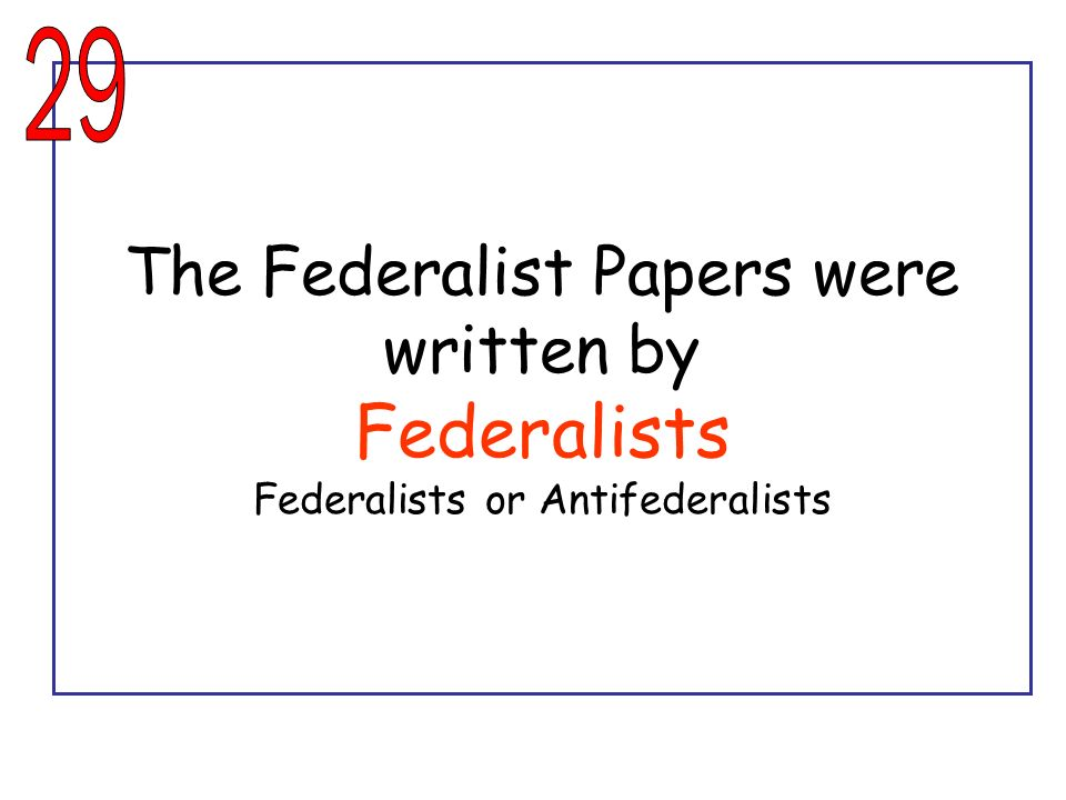 29 The Federalist Papers were written by Federalists Federalists or Antifederalists