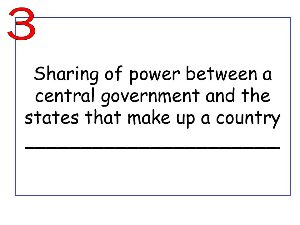 3 Sharing of power between a central government and the states that make up a country ______________________.