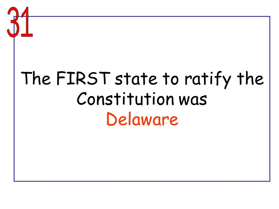 The FIRST state to ratify the Constitution was Delaware