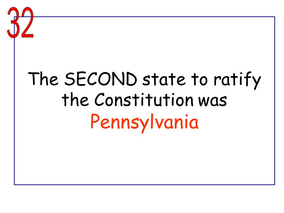 The SECOND state to ratify the Constitution was Pennsylvania