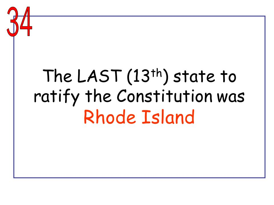 The LAST (13th) state to ratify the Constitution was Rhode Island