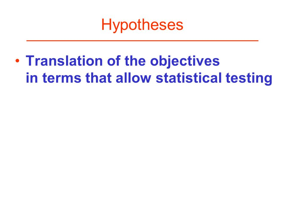 Hypotheses Translation of the objectives in terms that allow statistical testing.