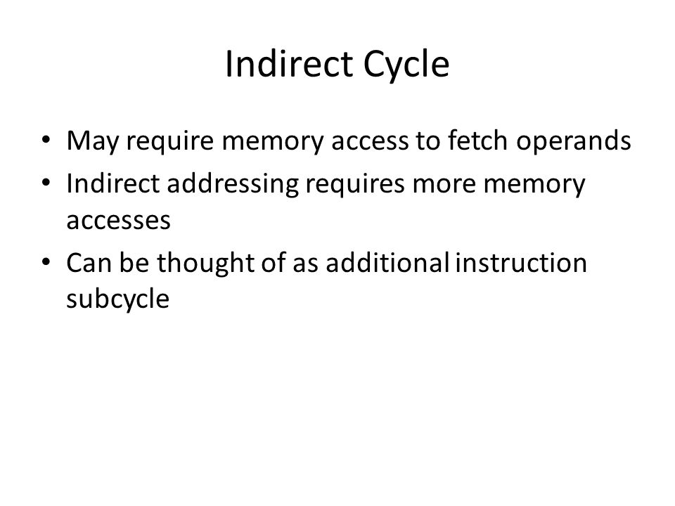 Indirect Cycle May require memory access to fetch operands