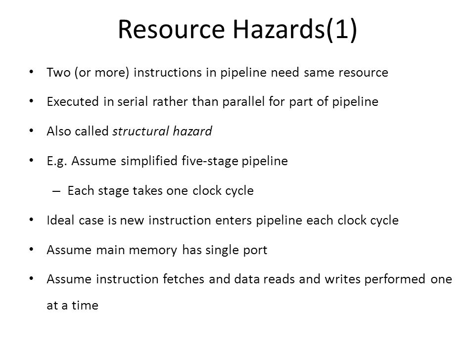Resource Hazards(1) Two (or more) instructions in pipeline need same resource. Executed in serial rather than parallel for part of pipeline.